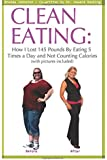 Clean Eating: How I Lost 145 Pounds By Eating 5 Times a Day and Not Counting Calories