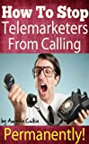 img - for Stop Telemarketers From Calling Permanently! Get Your Phone Number Removed From Their Calling List Immediately! book / textbook / text book