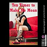Ten Times to Make Me Moan: Ten Explicit Erotica Stories | Jeanna Yung,Francine Forthright,Cordelia Montgomery,Cassie Hacthaw,April Styles