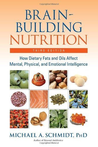 Brain-Building Nutrition: How Dietry Fats And Oils Affect Mental, Physical And Emotional Intelligence By Schmidt, Michael A. (2007) Paperback
