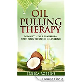 Oil Pulling: Oil Pulling Therapy- Detoxify, Heal & Transform your Body through Oil Pulling (Natural Remedies, Oil Pulling, Oral Health, Coconut Oil, Oral Cleansing) (English Edition)