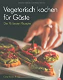 Vegetarisch kochen für Gäste: Die 76 besten Rezepte auf vegetarischer Basis inklusive Partyrezepte für veganes Kochen