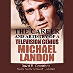 Michael Landon: The Career and Artistry of a Television Genius | David R. Greenland