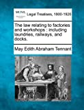 img - for The law relating to factories and workshops: including laundries, railways, and docks. by May Edith Abraham Tennant (2010-12-17) book / textbook / text book