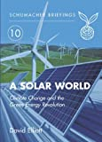 A Solar World: Schumacher Briefing No.10: Climate Change and the Green Energy Revolution (Schumacher Briefings) (190399831X) by Elliot, David