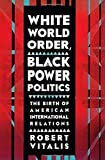 img - for White World Order, Black Power Politics: The Birth of American International Relations (The United States in the World) by Robert Vitalis (2015-11-17) book / textbook / text book