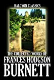 The Collected Works of Frances Hodgson Burnett: 35 Books and Short Stories in One Volume (Unexpurgated Edition) (Halcyon Classics)
