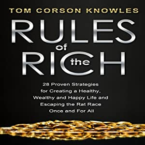 Rules of the Rich: 28 Proven Strategies for Creating a Healthy, Wealthy and Happy Life and Escaping the Rat Race Once and for All | [Tom Corson-Knowles]