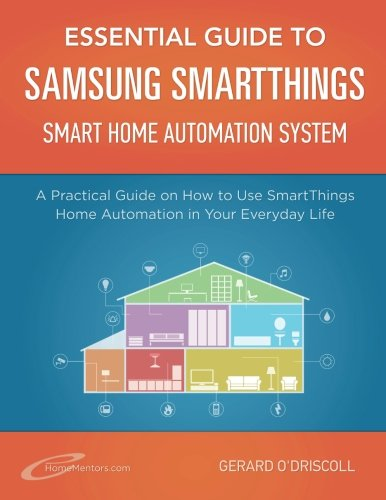 Essential Guide to Samsung SmartThings Smart Home Automation System: A Practical Guide to on How to Use SmartThings Home Automation in Your Everyday Life.: Volume 6 (Home Automation Essential Guides)
