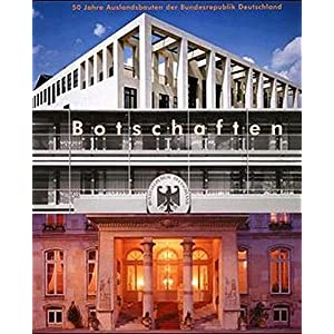 Botschaften: 50 Jahre Auslandsbauten der Bundesrepublik Deutschland