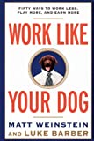 Work Like Your Dog: Fifty Ways to Work Less, Play More, and Earn More