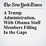 A Trump Administration, With Obama Staff Members Filling In the Gaps | Maggie Haberman,Glenn Thrush