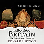 A Brief History of Britain 1485-1660: Brief Histories | Ronald Hutton