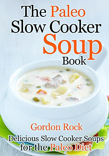 The Paleo Slow Cooker Soup Book: Delicious Slow Cooker Soups for the Paleo Diet by Gordon Rock
