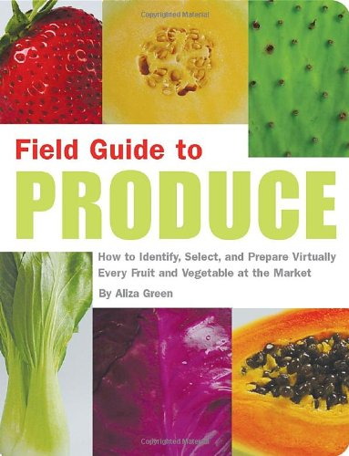 Field Guide to Produce: How to Identify, Select, and Prepare Virtually Every Fruit and Vegetable at the Market by Aliza Green