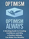 Optimism: A Working Guide to Creating Confidence and Why a Positive Attitude Can Make You Wealthy
