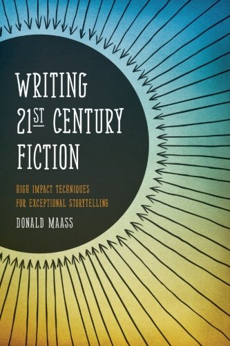 Writing 21st Century Fiction: High Impact Techniques for Exceptional Storytelling, by Donald Maass