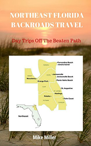 Mike Miller - NORTHEAST FLORIDA BACKROADS TRAVEL: Day Trips Off The Beaten Path: Towns, Beaches, Historic Sites, Wineries, Attractions (FLORIDA BACKROADS TRAVEL GUIDES Book 3)