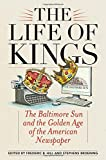 img - for The Life of Kings: The Baltimore Sun and the Golden Age of the American Newspaper book / textbook / text book