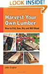 Harvest Your Own Lumber: How to Fell,...