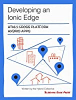 Developing an Ionic Edge: HTML5 Cross Platform Hybrid Apps Front Cover