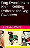 Dog Sweaters to Knit - Knitting Patterns for Dog Sweaters