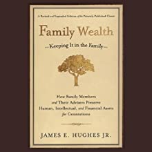 Family Wealth: Keeping It In the Family, How Family Members and Their Advisers Preserve Human, Intellectual and Financial Assets for Generations (       UNABRIDGED) by James E. Hughes Narrated by L. J. Ganser