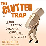 The Clutter Trap: Learn How to Organize Your Life for Good! | Robin Konie