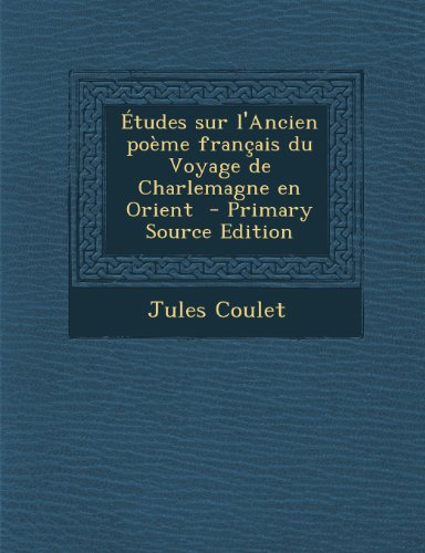 Etudes Sur L'Ancien Poeme Francais Du Voyage de Charlemagne En Orient
