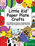 Little Kid Paper Plate Crafts: The Definitive Guide to Creating Great Paper Plate Projects for Kids 2 and Up
