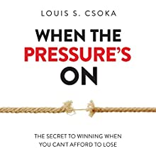 When the Pressure's On: The Secret to Winning When You Can't Afford to Lose Audiobook by Louis S. Csoka Narrated by Tom Parks