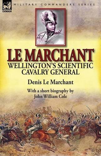 le-marchant-wellingtons-scientific-cavalry-general-with-a-short-biography-by-john-william-cole-by-de