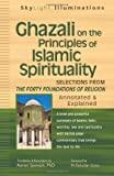 Ghazali on the Principles of Islamic Sprituality: Selections from The Forty Foundations of ReligionAnnotated & Explained (SkyLight Illuminations)