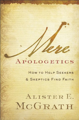 Mere Apologetics: How to Help Seekers and Skeptics Find Faith, Alister E. McGrath