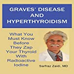 Graves' Disease and Hyperthyroidism: What You Must Know Before They Zap Your Thyroid with Radioactive Iodine | Sarfraz Zaidi, MD