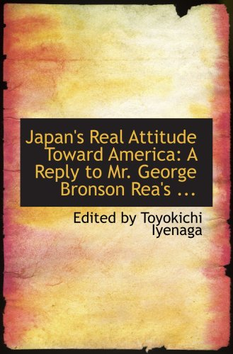 Japan's Real Attitude Toward America: A Reply to Mr. George Bronson Rea's ...