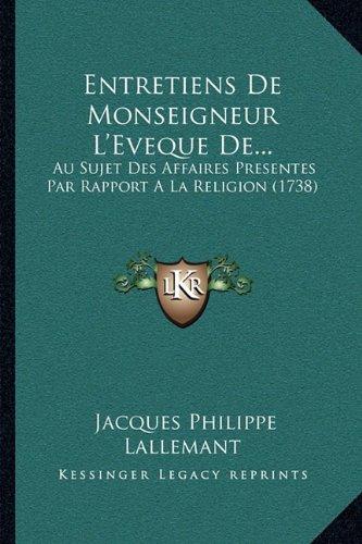 Entretiens de Monseigneur L'Eveque de...: Au Sujet Des Affaires Presentes Par Rapport a la Religion (1738)
