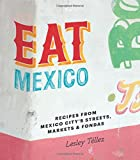 Eat Mexico: Recipes from Mexico City s Streets, Markets and Fondas