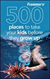 Frommer's 500 Places to Take Your Kids Before They Grow Up (047047405X) by Hughes, Holly