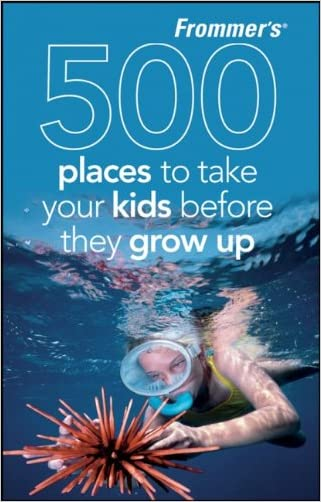 Frommer's 500 Places to Take Your Kids Before They Grow Up