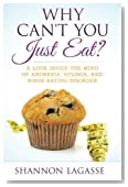 Why Can't You Just Eat?: A Look Inside the Mind of Anorexia, Bulimia, and Binge Eating Disorder