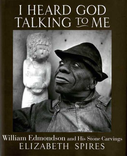 I Heard God Talking to Me: William Edmondson and His Stone Carvings, ELIZABETH SPIRES