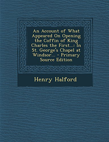 An Account of What Appeared on Opening the Coffin of King Charles the First...: In St. George's Chapel at Windsor... - Primary Source Edition