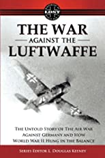 The War Against the Luftwaffe 1943-1944: The Untold story of the Air War Against Germany and How World War II Hung in the Balance (Lost Histories of World War II)