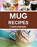 Mug Recipes: Easy & Delicious Mug Recipes That You Can Make In Minutes!