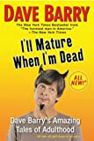 Ill Mature When Im Dead: Dave Barrys Amazing Tales of Adulthood