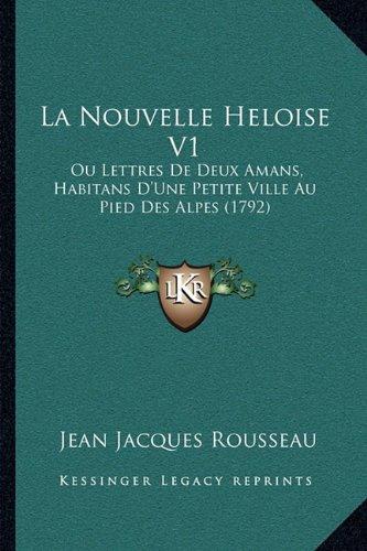 La Nouvelle Heloise V1: Ou Lettres De Deux Amans, Habitans D'Une Petite Ville Au Pied Des Alpes (1792) (French Edition)