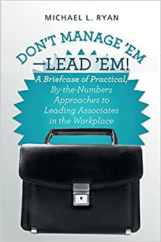 Don't Manage 'Em-Lead 'Em!: A Briefcase Of Practical, By-the-Numbers Approaches To Leading Associates In The Workplace