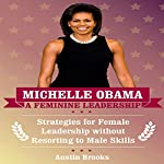 Michelle Obama: A Feminine Leadership: Strategies for Female Leadership Without Resorting to Male Skills | Austin Brooks