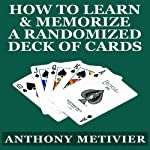 How to Learn & Memorize a Randomized Deck of Playing Cards: Using a Memory Palace and Image-Association System Specifically Designed for Card Memorization Mastery | Anthony Metivier